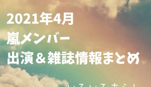 【随時更新】2021年4月の嵐メンバー出演・雑誌情報まとめ!